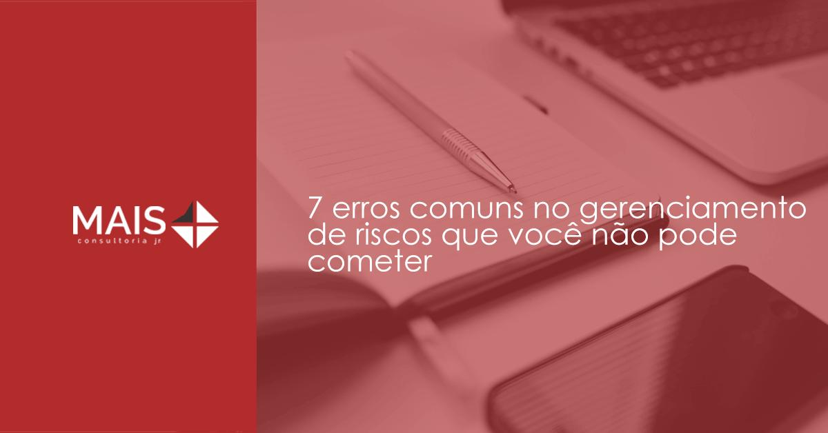 7 erros comuns no gerenciamento de riscos que você não pode cometer
