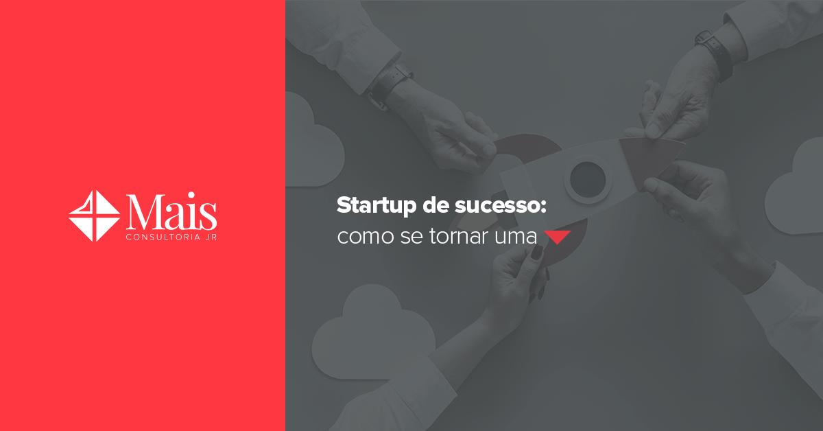 Startup de sucesso: como se tornar uma