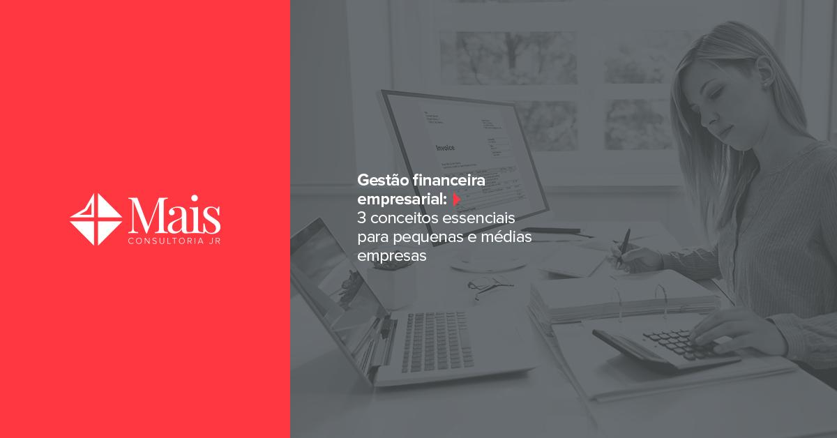 Gestão financeira empresarial: 3 conceitos essenciais para pequenas e médias empresas